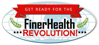 Get Ready for the FinerHealth REVOLUTION!